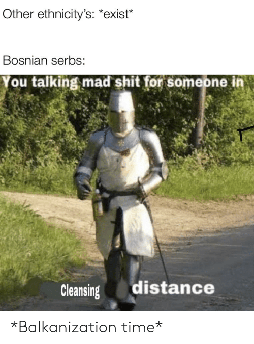 Shit, History, and Time: Other ethnicity's: *exist*  Bosnian serbs:  You talking mad shit for someone in  distance  Cleansing *Balkanization time*
