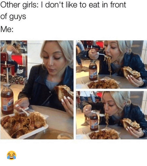 Girls, Memes, and 🤖: Other girls: I don't like to eat in front  of guys  Me:  Se 😂