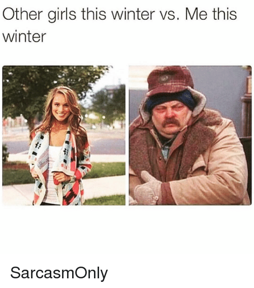 Funny, Girls, and Memes: Other girls this winter vs. Me this  winter SarcasmOnly
