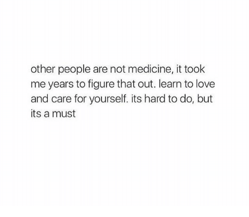Love, Medicine, and For: other people are not medicine, it took  me years to figure that out. learn to love  and care for yourself. its hard to do, but  its a must