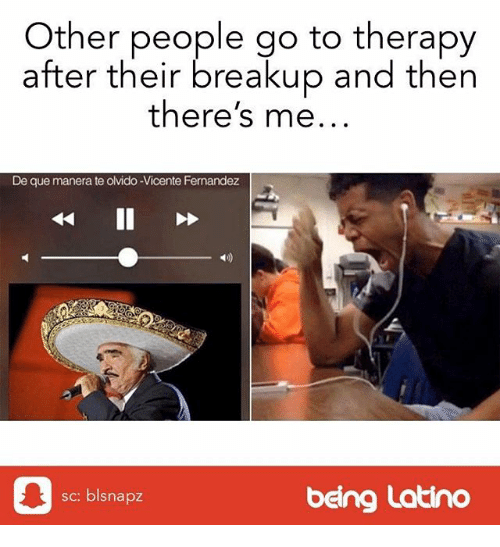 Memes, 🤖, and Vicente Fernandez: Other people go to therapy  after their breakup and then  there's me...  De que manera te olvido-Vicente Fernandez  4D)  皋  sc: blsnapz  being Latino