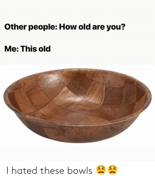 Memes, Old, and 🤖: Other people: How old are you?  Me: This old I hated these bowls 😫😫