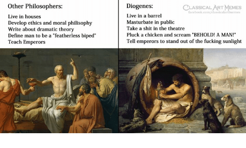 "Fucking, Memes, and Scream: Other Philosophers:  Live in houses  Develop ethics and moral philisophy  Write about dramatic theory  Define man to be a ""featherless biped""  Teach Emperors  Diogenes:  Live in a barrel  Masturbate in public  Take a shit in the theatre  Pluck a chicken and scream ""BEHOLD! A MAN!  Tell emperors to stand out of the fucking sunlight  CLASSICAL ART MEMES  faccbook.com/classicalartimemes"