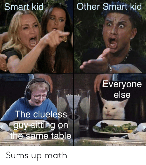 Clueless, Math, and Table: Other Smart kid  Smart kid  Everyone  else  The clueless  guy sittng on  the same table Sums up math