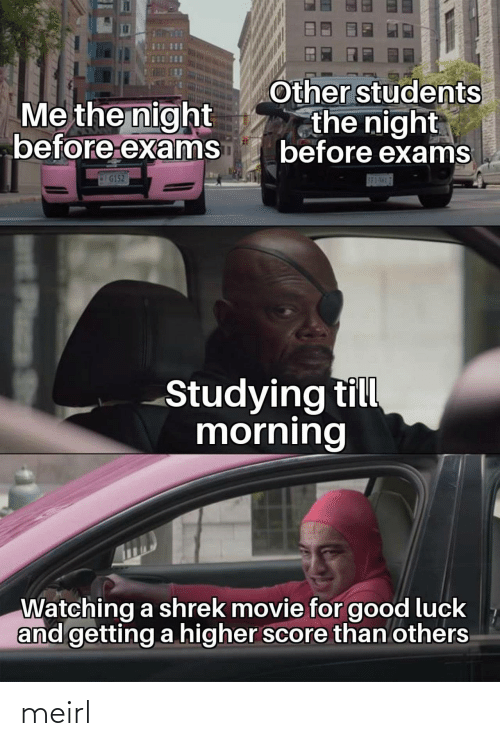 score: Other students  the night  before exams  Me the night  before exams  G152  S83-5H17  Studying till  morning  Watching a shrek movie for good luck  and getting a higher score than others  Plass meirl