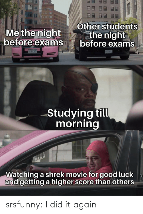score: Other students  the night  before exams  Me the night  before exams  IG152  SE3-NML7  Studying till  morning  Watching a shrek movie for good luck  and getting a higher score than others  Plass srsfunny:  I did it again