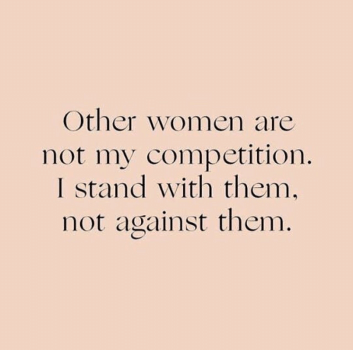Other Women: Other women are  not my competition.  I stand with them,  not against them.
