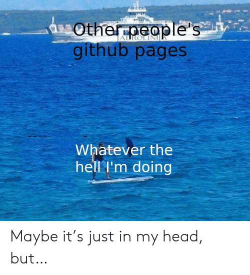 pages: Otherpeople's  github pages  Whatever the  hell I'm doing Maybe it's just in my head, but…