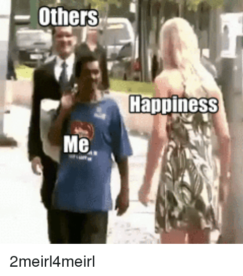 Be Like, Happiness, and Like: -Others  Happiness 2meirl4meirl