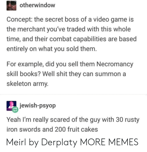 Bossing: otherwindow  Concept: the secret boss of a video game is  the merchant you've traded with this whole  time, and their combat capabilities are based  entirely on what you sold them  For example, did you sell them Necromancy  skill books? Well shit they can summon a  skeleton army  jewish-psyop  Yeah I'm really scared of the guy with 30 rusty  iron swords and 200 fruit cakes Meirl by Derplaty MORE MEMES