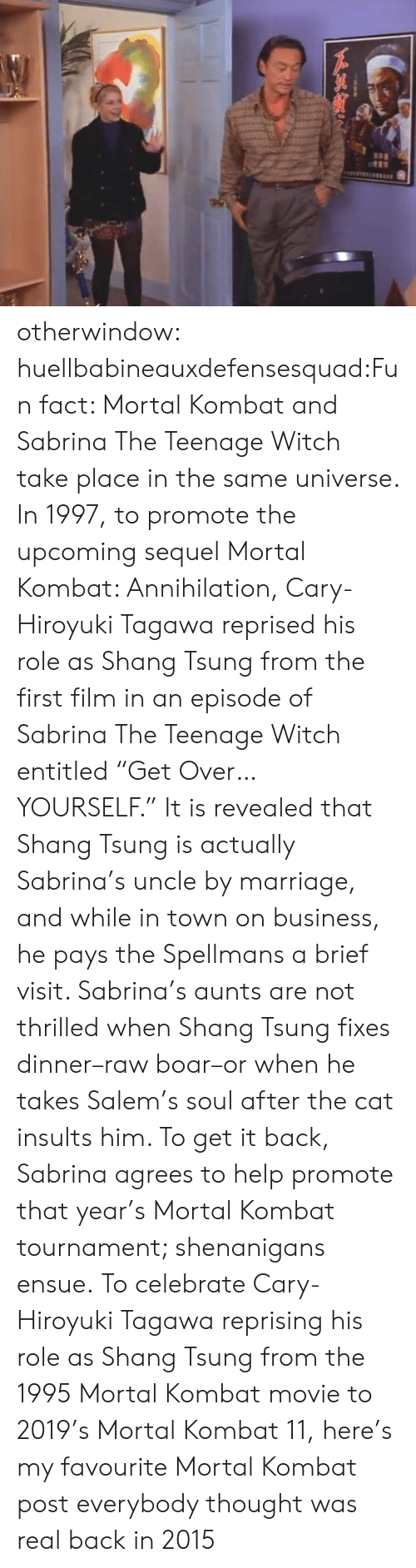 "Insults: otherwindow:  huellbabineauxdefensesquad:Fun fact: Mortal Kombat and Sabrina The Teenage Witch take place in the same universe. In 1997, to promote the upcoming sequel Mortal Kombat: Annihilation, Cary-Hiroyuki Tagawa reprised his role as Shang Tsung from the first film in an episode of Sabrina The Teenage Witch entitled ""Get Over… YOURSELF."" It is revealed that Shang Tsung is actually Sabrina's uncle by marriage, and while in town on business, he pays the Spellmans a brief visit. Sabrina's aunts are not thrilled when Shang Tsung fixes dinner–raw boar–or when he takes Salem's soul after the cat insults him. To get it back, Sabrina agrees to help promote that year's Mortal Kombat tournament; shenanigans ensue.   To celebrate Cary-Hiroyuki Tagawa reprising his role as Shang Tsung from the 1995 Mortal Kombat movie to 2019's Mortal Kombat 11, here's my favourite Mortal Kombat post everybody thought was real back in 2015"