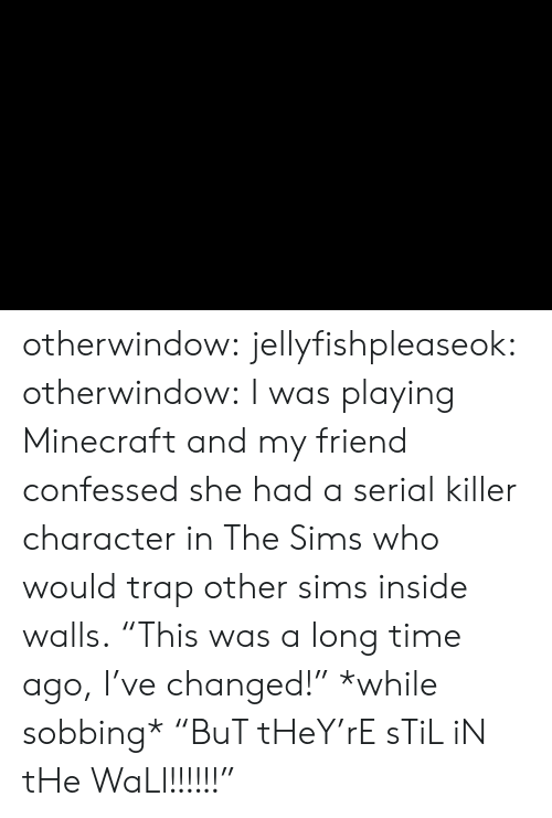 "Minecraft, The Sims, and Trap: otherwindow: jellyfishpleaseok:  otherwindow:    I was playing Minecraft and my friend confessed she had a serial killer character in The Sims who would trap other sims inside walls.    ""This was a long time ago, I've changed!"" *while sobbing* ""BuT tHeY'rE sTiL iN tHe WaLl!!!!!!"""
