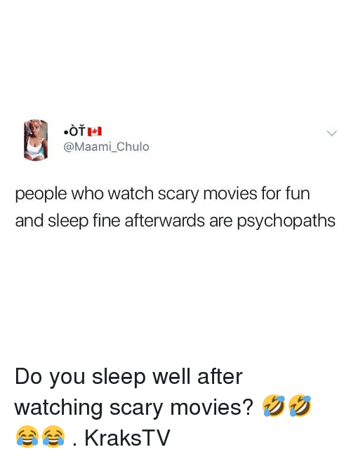 Memes, Movies, and Watch: .OTI  @Maami_Chulo  people who watch scary movies for fun  and sleep fine afterwards are psychopaths Do you sleep well after watching scary movies? 🤣🤣😂😂 . KraksTV