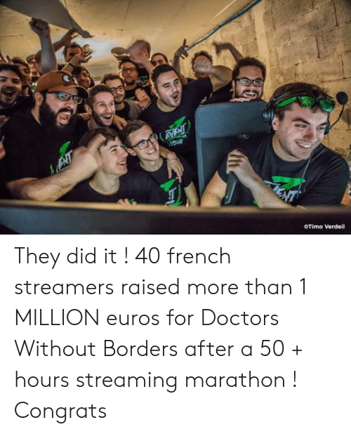 French, Doctors Without Borders, and Marathon: OTimo Vordeil They did it ! 40 french streamers raised more than 1 MILLION euros for Doctors Without Borders after a 50 + hours streaming marathon ! Congrats