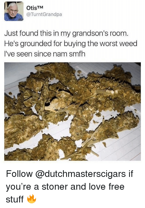 Love, The Worst, and Weed: OtisTM  @TurntGrandpa  Just found this in my grandson's room  He's grounded for buying the worst weed  I've seen since nam smfh Follow @dutchmasterscigars if you're a stoner and love free stuff 🔥
