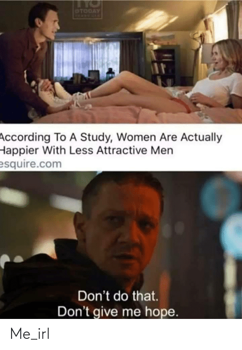 study: OTODAY  According To A Study, Women Are Actually  Happier With Less Attractive Men  esquire.com  Don't do that.  Don't give me hope. Me_irl