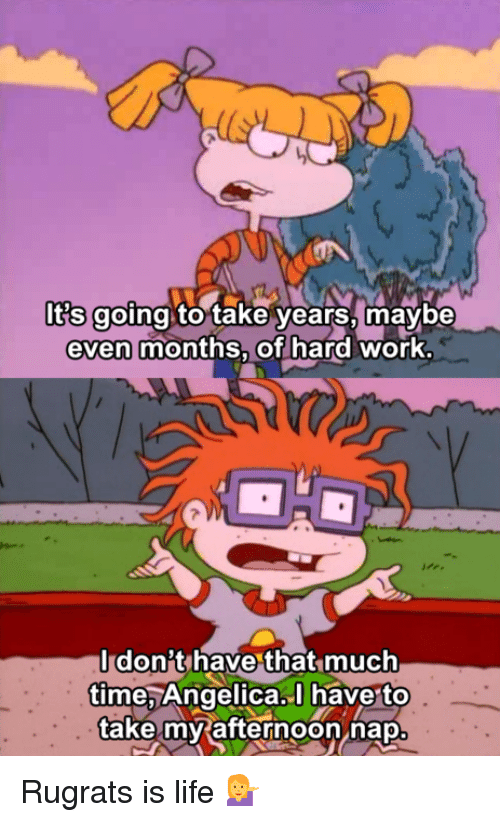 Memes, Rugrats, and 🤖: Ots going to take years, maybe  even months, of hard work.  dont have that much  time Angelica. have too  take my afternoon nap Rugrats is life 💁