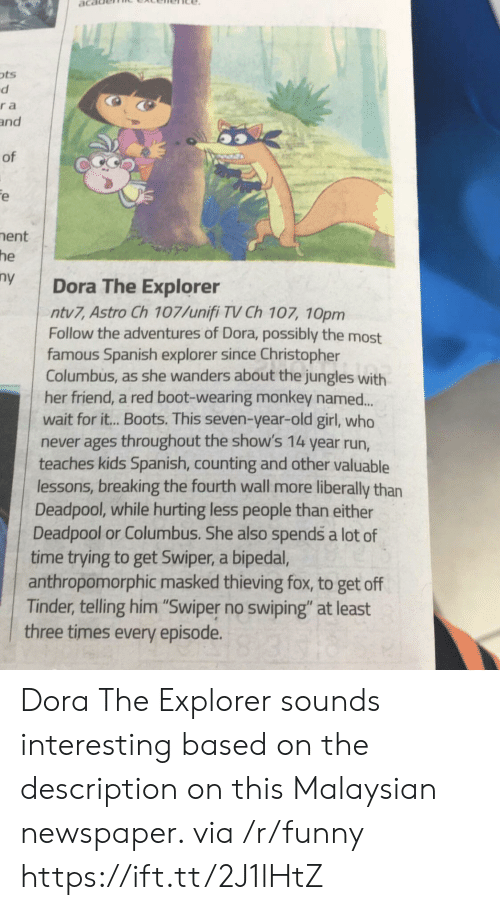 "Dora the Explorer, Funny, and Run: ots  ra  and  of  ent  he  y Dora The Explorer  ntv7, Astro Ch 107/unifi TV Ch 107, 10pm  Follow the adventures of Dora, possibly the most  famous Spanish explorer since Christopher  Columbus, as she wanders about the jungles with  her friend, a red boot-wearing monkey named..  wait for it.. Boots. This seven-year-old girl, who  never ages throughout the show's 14 year run,  teaches kids Spanish, counting and other valuable  lessons, breaking the fourth wall more liberally than  Deadpool, while hurting less people than either  Deadpool or Columbus. She also spends a lot of  time trying to get Swiper, a bipeda,  anthropomorphic masked thieving fox, to get off  Tinder, telling him ""Swiper no swiping"" at least  three times every episode. Dora The Explorer sounds interesting based on the description on this Malaysian newspaper. via /r/funny https://ift.tt/2J1lHtZ"