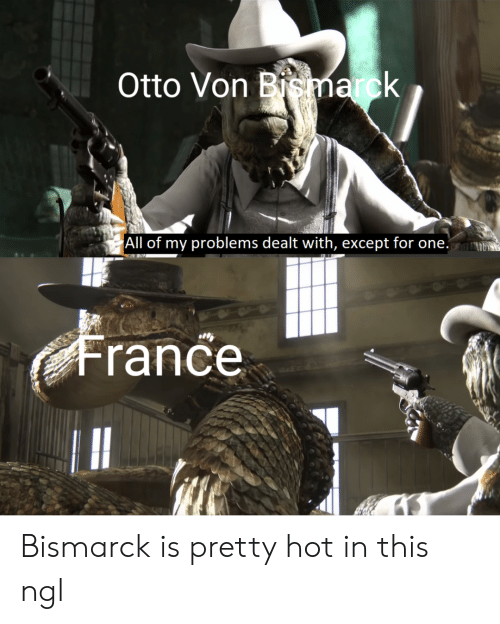 France, History, and Otto Von Bismarck: Otto Von Bismarck  All of my problems dealt with, except for one.  France Bismarck is pretty hot in this ngl