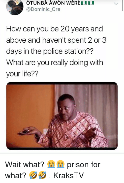 Life, Memes, and Police: OTUNBA AWON WEREIU  @Dominic Ore  How can you be 20 years and  above and haven't spent 2 or 3  days in the police station??  What are you really doing with  your life?? Wait what? 😭😭 prison for what? 🤣🤣 . KraksTV
