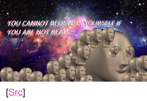 "Reddit, Com, and Believe: OU CANNOT BELIEVE IN YOURSELE IF  YOU ARE NOT REAL <p>[<a href=""https://www.reddit.com/r/surrealmemes/comments/821k59/error_404_self_not_found/"">Src</a>]</p>"