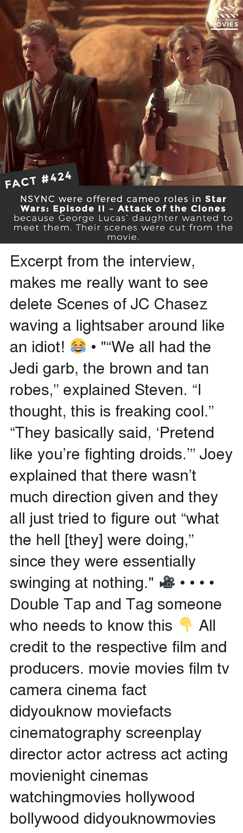 "Jedi, Lightsaber, and Memes: OU KNOW  OVIES  FACT #424  NSYNC were offered cameo roles in Star  Wars: Episode I Attack of the Clones  because George Lucas' daughter wanted to  meet them. Their scenes were cut from the  movie Excerpt from the interview, makes me really want to see delete Scenes of JC Chasez waving a lightsaber around like an idiot! 😂 • """"We all had the Jedi garb, the brown and tan robes,"" explained Steven. ""I thought, this is freaking cool."" ""They basically said, 'Pretend like you're fighting droids.'"" Joey explained that there wasn't much direction given and they all just tried to figure out ""what the hell [they] were doing,"" since they were essentially swinging at nothing."" 🎥 • • • • Double Tap and Tag someone who needs to know this 👇 All credit to the respective film and producers. movie movies film tv camera cinema fact didyouknow moviefacts cinematography screenplay director actor actress act acting movienight cinemas watchingmovies hollywood bollywood didyouknowmovies"