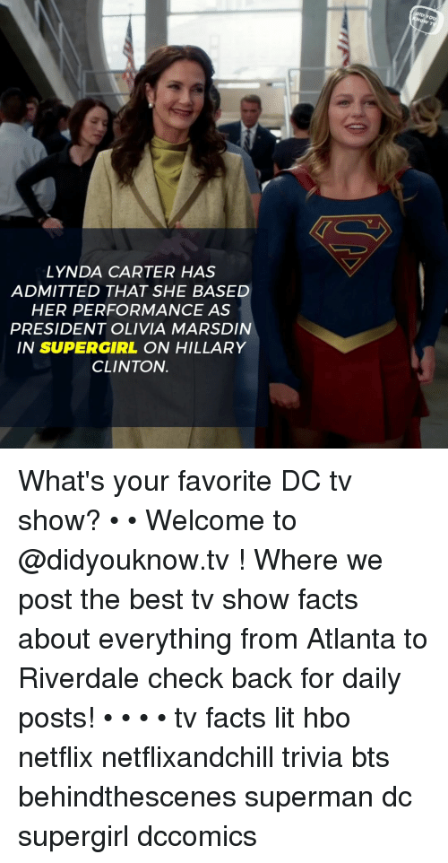 Facts, Hbo, and Hillary Clinton: Ou  LYNDA CARTER HAS  ADMITTED THAT SHE BASED  HER PERFORMANCE AS  PRESIDENT OLIVIA MARSDIN  IN SUPERGIRL ON HILLARY  CLINTON. What's your favorite DC tv show? • • Welcome to @didyouknow.tv ! Where we post the best tv show facts about everything from Atlanta to Riverdale check back for daily posts! • • • • tv facts lit hbo netflix netflixandchill trivia bts behindthescenes superman dc supergirl dccomics