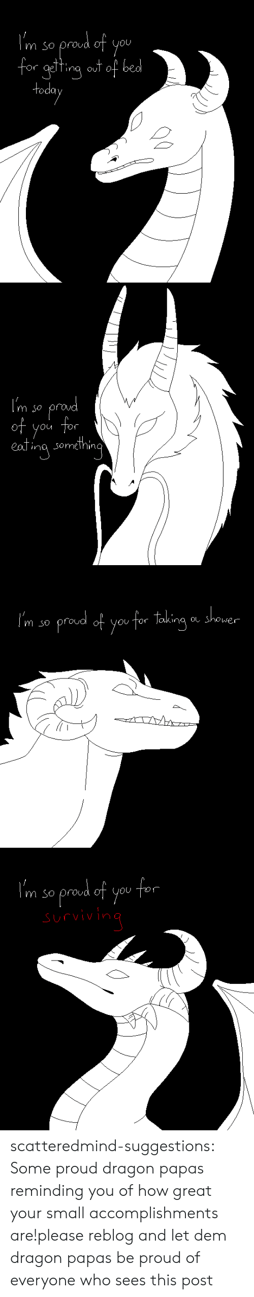 So Proud Of You: OU  or gelTina oul O  todo   m so  of  you tor  ina somehin   m so proud of youtor laking Shower  OUTOr joking oしShower   m so proud of you scatteredmind-suggestions:  Some proud dragon papas reminding you of how great your small accomplishments are!please reblog and let dem dragon papas be proud of everyone who sees this post