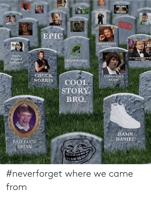 Bad, Damn Daniel, and Girlfriend: OU SHALL  NOT PASS  EPIC  ONE DOES NOT  SIMPISY  Overly  Attacheed  Girlfriend  CHuCk  CONSPIRACY  KEANU  BRO  DAMN  DANIEL  BAD LUCK  BRIAN #neverforget where we came from
