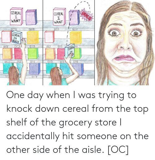 Other Side: OUGN  CEREAL  CEREAL  WANT  WANT  CEREAL  IN  REACH  CEREAL  IN  G22 One day when I was trying to knock down cereal from the top shelf of the grocery store I accidentally hit someone on the other side of the aisle. [OC]