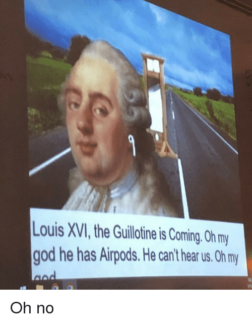 God, Memes, and Oh My God: ouis XVI, the Guillotine is Coming. Oh my  god he has Airpods. He can't hear us. Oh m Oh no