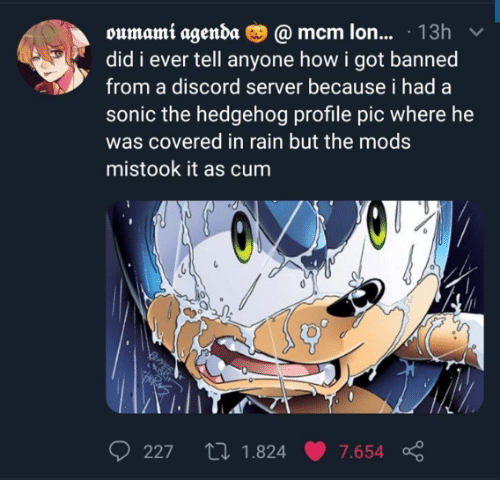 Did I: oumami agenda O @ mcm lon... · 13h  did i ever tell anyone how i got banned  from a discord server because i had a  sonic the hedgehog profile pic where he  was covered in rain but the mods  mistook it as cum  27 1.824  227  7.654