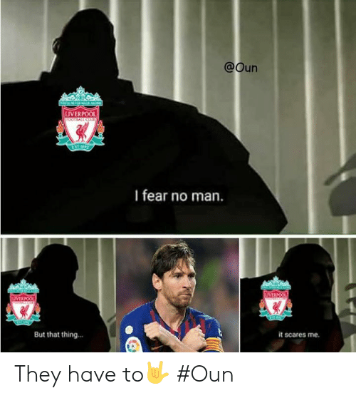 Liverpool F.C., Fear, and Man: @Oun  LIVERPOOL  I fear no man.  LIVERPOO  But that thing...  it scares me. They have to🤟  #Oun