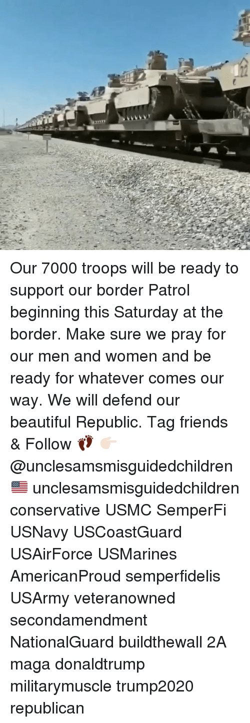 Beautiful, Friends, and Memes: Our 7000 troops will be ready to support our border Patrol beginning this Saturday at the border. Make sure we pray for our men and women and be ready for whatever comes our way. We will defend our beautiful Republic. Tag friends & Follow 👣 👉🏻 @unclesamsmisguidedchildren 🇺🇸 unclesamsmisguidedchildren conservative USMC SemperFi USNavy USCoastGuard USAirForce USMarines AmericanProud semperfidelis USArmy veteranowned secondamendment NationalGuard buildthewall 2A maga donaldtrump militarymuscle trump2020 republican