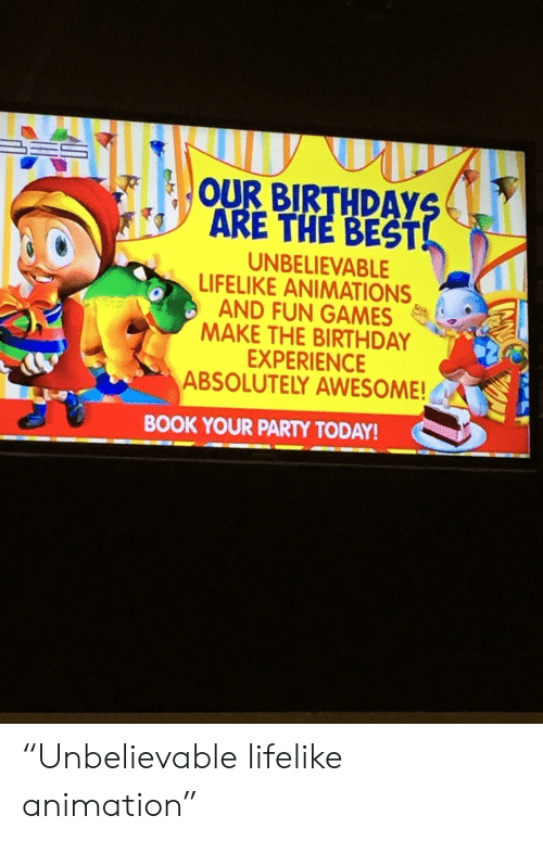 """Birthday, Party, and Best: OUR BIRTHDAY  ARE THE BEST!  UNBELIEVABLE  LIFELIKE ANIMATIONS  AND FUN GAMES  MAKE THE BIRTHDAY  EXPERIENCE  ABSOLUTELY AWESOME!  BOOK YOUR PARTY TODAY! """"Unbelievable lifelike animation"""""""