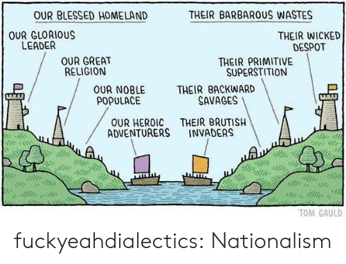 Nationalism: OUR BLESSED HOMELAND  THEIR BARBAROUS WASTES  OUR GLORIOUS  LEADER  THEIR WICKED  DESPOT  OUR GREAT  RELIGION  THEIR PRIMITIVE  SUPERSTITION  OUR NOBLE THEIR BACKWARD  POPULACE  SAVAGES  OUR HEROIC THEIR BRUTISH  ADVENTURERS INVADERS  TOM GAULD fuckyeahdialectics: Nationalism