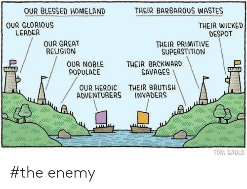 Homeland: OUR BLESSED HOMELAND  THEIR BARBARUS WASTES  OUR GLORIOUS  LEADER  THEIR WICKED  DESPOT  OUR GREAT  RELIGION  THEIR PRIMITIVE  SUPERSTITION  THEIR BACKWARD  SAVAGES  OUR NOBLE  POPULACE  THEIR BRUTISH  INVADERS  OUR HEROIC  ADVENTURERS  TOM GAULD #the enemy