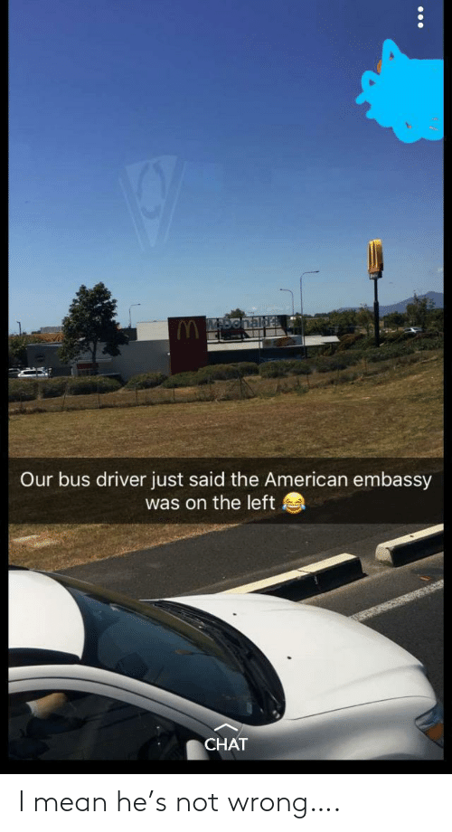 bus: Our bus driver just said the American embassy  was on the left  CHAT I mean he's not wrong….