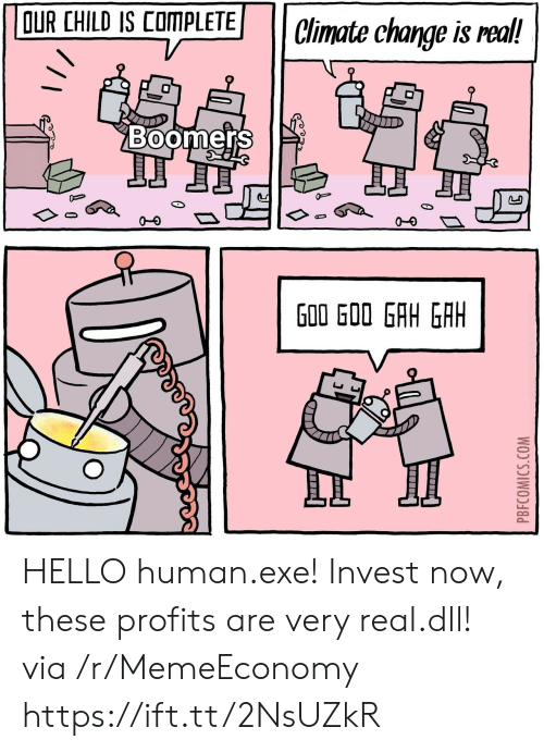 Hello, Change, and Human: OUR CHILD IS COMPLETE  Climate change is real!  Boomers  J  G00 GOO GAH GAH  PBFCOMICS.COM HELLO human.exe! Invest now, these profits are very real.dll! via /r/MemeEconomy https://ift.tt/2NsUZkR