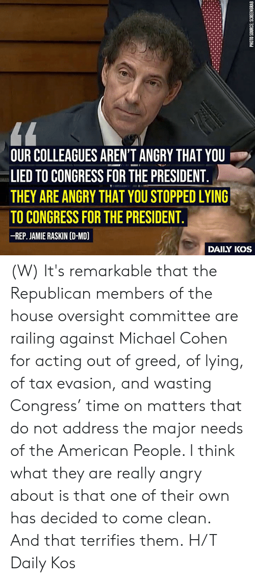 American, House, and Michael: OUR COLLEAGUES AREN'T ANGRY THAT YOU  LIED TO CONGRESS FOR THE PRESIDENT  THEY ARE ANGRY THAT YOU STOPPED LYING  TO CONGRESS FOR THE PRESIDENT  -REP. JAMIE RASKIN (D-MD)  DAILY IKOS (W)  It's remarkable that the Republican members of the house oversight committee are railing against Michael Cohen for acting out of greed, of lying, of tax evasion, and wasting Congress' time on matters that do not address the major needs of the American People. I think what they are really angry about is that one of their own has decided to come clean. And that terrifies them.  H/T Daily Kos