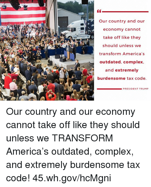 America, Complex, and Trump: Our country and our  economy cannot  take off like they  should unless we  transform America's  outdated, complex,  and extremely  burdensome tax code.  PRESIDENT TRUMP Our country and our economy cannot take off like they should unless we TRANSFORM America's outdated, complex, and extremely burdensome tax code! 45.wh.gov/hcMgni