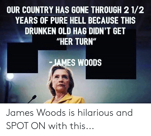 "Drunken: OUR COUNTRY HAS GONE THROUGH 2 1/2  YEARS OF PURE HELL BECAUSE THIS  DRUNKEN OLD HAG DIDN'T GET  ""HER TURN""  JAMES WOODS James Woods is hilarious and SPOT ON with this..."