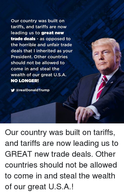 President, New, and Deals: Our country was built orn  tariffs, and tariffs are now  leading us to great new  trade deals as opposed to  the horrible and unfair trade  deals that I inherited as your  President. Other countries  should not be allowed to  come in and steal the  wealth of our great U.S.A  NO LONGER!  У @realDonaldTrump Our country was built on tariffs, and tariffs are now leading us to GREAT new trade deals. Other countries should not be allowed to come in and steal the wealth of our great U.S.A.!