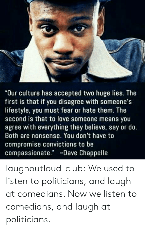 "Dave Chappelle: ""Our culture has accepted two huge lies. The  first is that if you disagree with someone's  lifestyle, you must fear or hate them. The  second is that to love someone means you  agree with everything they believe, say or do.  Both are nonsense. You don't have to  compromise convictions to be  compassionate. Dave Chappelle laughoutloud-club:  We used to listen to politicians, and laugh at comedians. Now we listen to comedians, and laugh at politicians."