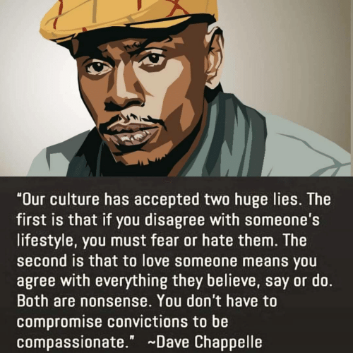 "Dave Chappelle: ""Our culture has accepted two huge lies. The  first is that if you disagree with someone's  lifestyle, you must fear or hate them. The  second is that to love someone means you  agree with everything they believe, say or do.  Both are nonsense. You don't have to  compromise convictions to be  compassionate."" Dave Chappelle"