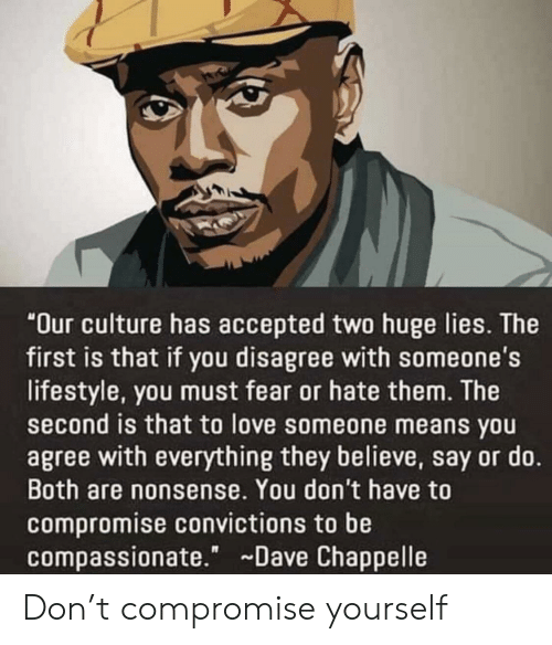 "Dave Chappelle: ""Our culture has accepted two huge lies. The  first is that if you disagree with someone's  lifestyle, you must fear or hate them. The  second is that to love someone means you  agree with everything they believe, say or do.  Both are nonsense. You don't have to  compromise convictions to be  compassionate."" Dave Chappelle Don't compromise yourself"