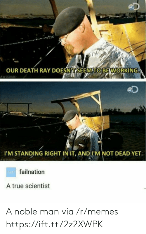 Memes, True, and Death: OUR DEATH RAY DOESNT SEEM TO BE WORKING  AWESOME  I'M STANDING RIGHT IN IT, AND I'M NOT DEAD YET  wAfailnation  A true scientist  L A noble man via /r/memes https://ift.tt/2z2XWPK