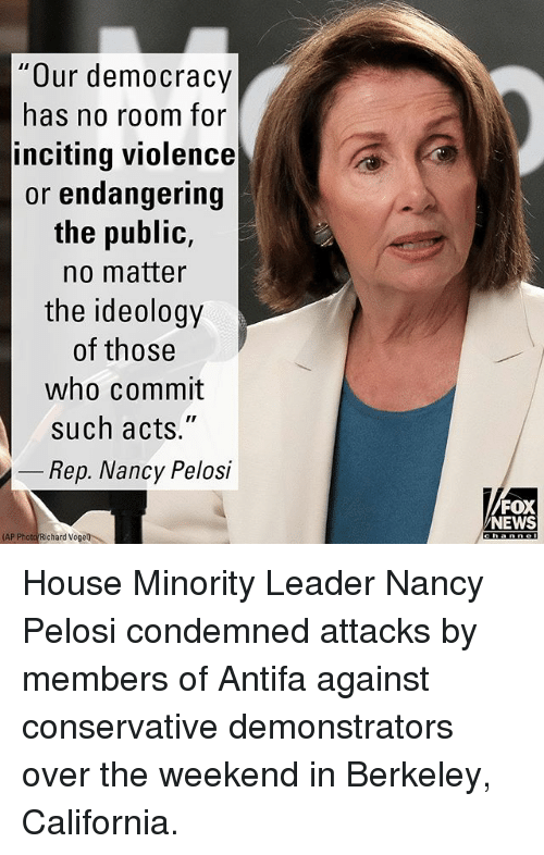 "Memes, News, and California: Our democracy  has no room for  inciting violence  or endangering  the public,  no matter  the ideology  of those  who commit  such acts.""  Rep. Nancy Pelosi  FOX  NEWS  AP Photo Richard Vogell House Minority Leader Nancy Pelosi condemned attacks by members of Antifa against conservative demonstrators over the weekend in Berkeley, California."