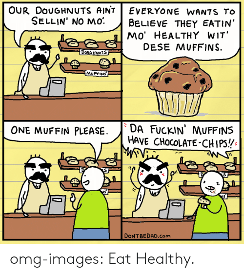 Omg, Tumblr, and Blog: OUR DouGHNUTS AINTEvErYONE WANTS To  SELLIN' NO mo. BeLIEVE THEY EATIN'  MO' HEALTHY WIT  DESE MUFFINS.  S  Dou HNurS  MUFRINS  ONE MUFFIN PLEASE.DA FucKIN' MUFFINS  HAVE CHocOLATE-CHIPS!  DONTBEDAD.com omg-images:  Eat Healthy.