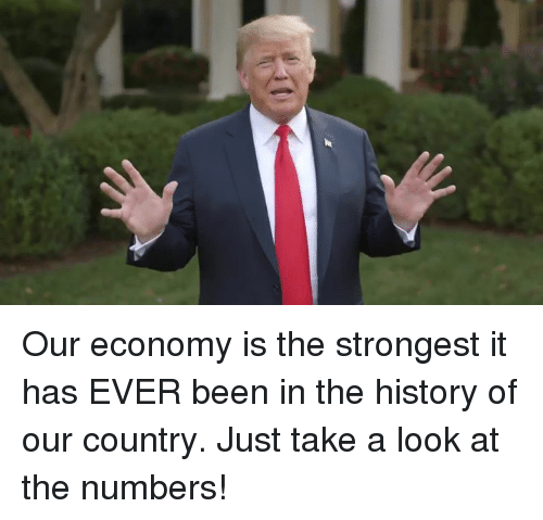 History, Been, and Economy: Our economy is the strongest it has EVER been in the history of our country. Just take a look at the numbers!